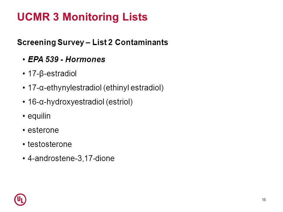UCMR 3 Monitoring Lists Screening Survey – List 2 Contaminants EPA 539 - Hormones 17-β-estradiol 17-α-ethynylestradiol (ethinyl estradiol) 16-α-hydroxyestradiol (estriol) equilin esterone testosterone 4-androstene-3,17-dione 16