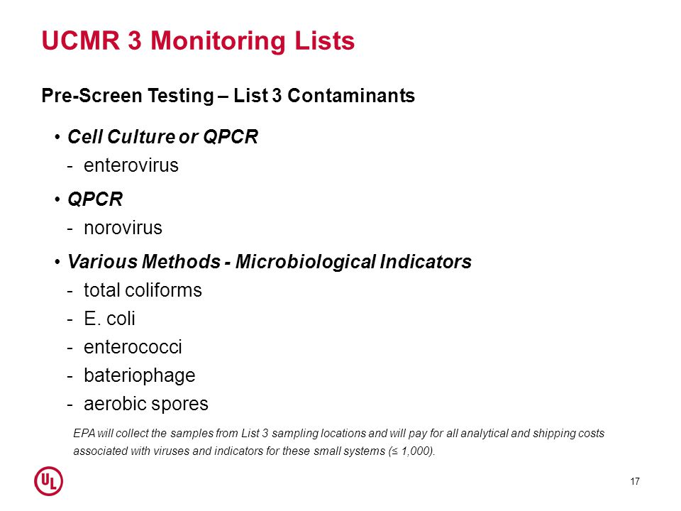 UCMR 3 Monitoring Lists Pre-Screen Testing – List 3 Contaminants Cell Culture or QPCR -enterovirus QPCR -norovirus Various Methods - Microbiological Indicators -total coliforms -E.