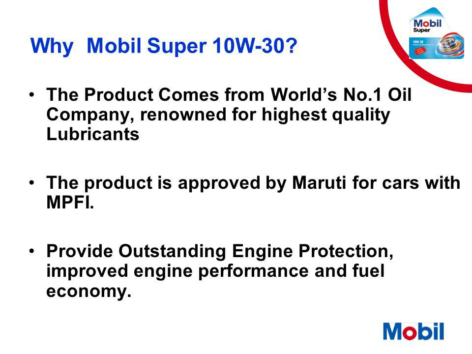 Why Mobil Super 10W-30? The Product Comes from World's No.1 Oil Company, renowned for highest quality Lubricants The product is approved by Maruti for