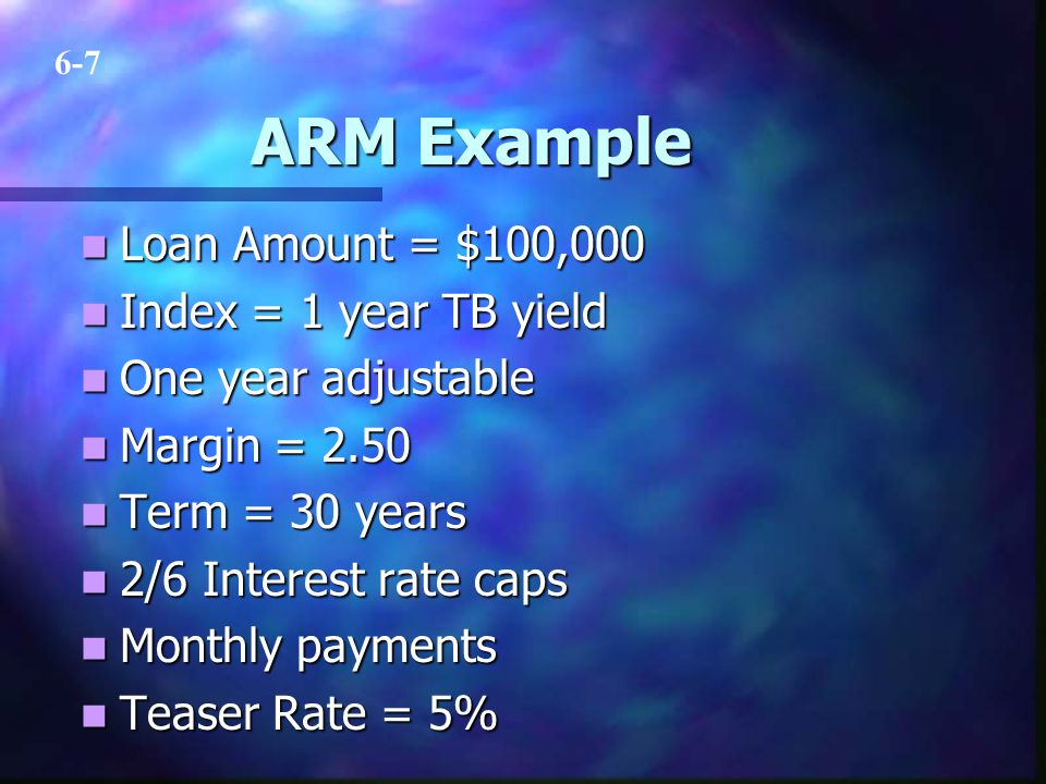 ARM Example Loan Amount = $100,000 Loan Amount = $100,000 Index = 1 year TB yield Index = 1 year TB yield One year adjustable One year adjustable Margin = 2.50 Margin = 2.50 Term = 30 years Term = 30 years 2/6 Interest rate caps 2/6 Interest rate caps Monthly payments Monthly payments Teaser Rate = 5% Teaser Rate = 5% 6-7