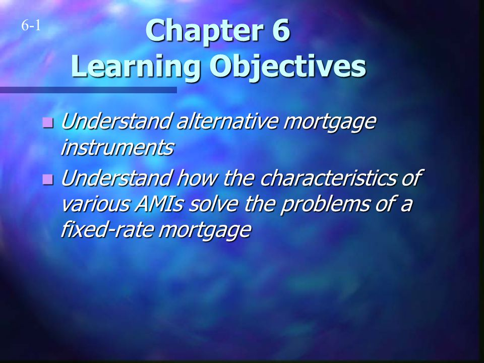 Chapter 6 Learning Objectives Understand alternative mortgage instruments Understand alternative mortgage instruments Understand how the characteristics of various AMIs solve the problems of a fixed-rate mortgage Understand how the characteristics of various AMIs solve the problems of a fixed-rate mortgage 6-1