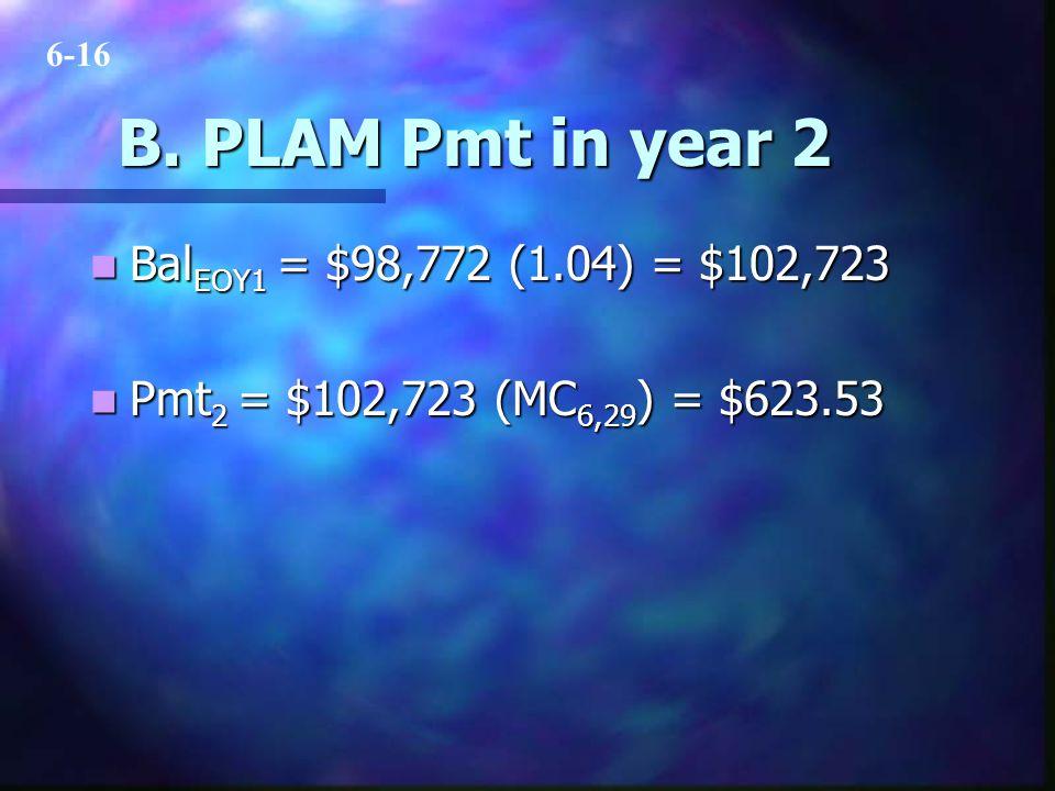 B. PLAM Pmt in year 2 Bal EOY1 = $98,772 (1.04) = $102,723 Bal EOY1 = $98,772 (1.04) = $102,723 Pmt 2 = $102,723 (MC 6,29 ) = $623.53 Pmt 2 = $102,723