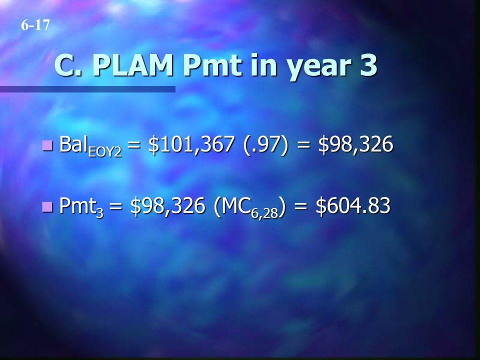 C. PLAM Pmt in year 3 Bal EOY2 = $101,367 (.97) = $98,326 Bal EOY2 = $101,367 (.97) = $98,326 Pmt 3 = $98,326 (MC 6,28 ) = $604.83 Pmt 3 = $98,326 (MC