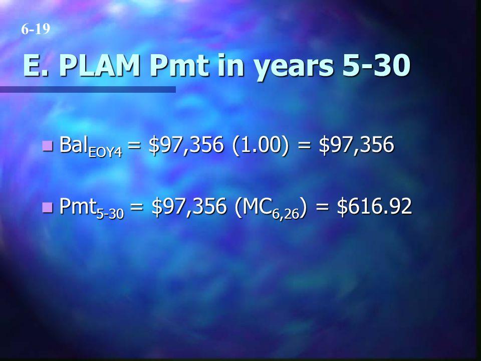 E. PLAM Pmt in years 5-30 Bal EOY4 = $97,356 (1.00) = $97,356 Bal EOY4 = $97,356 (1.00) = $97,356 Pmt 5-30 = $97,356 (MC 6,26 ) = $616.92 Pmt 5-30 = $