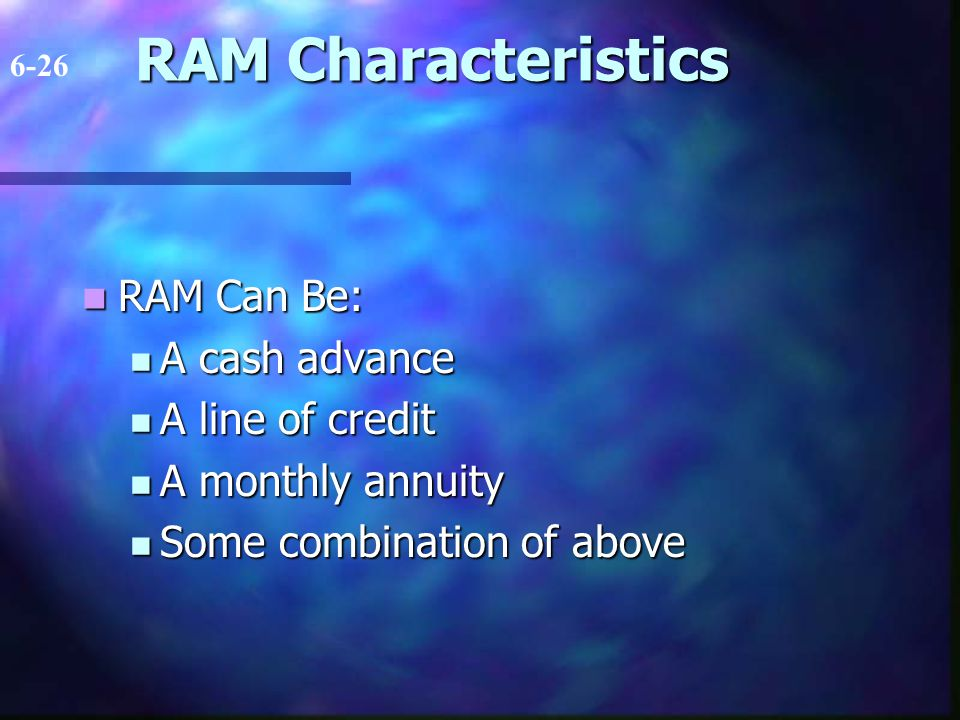 RAM Characteristics RAM Can Be: RAM Can Be: A cash advance A cash advance A line of credit A line of credit A monthly annuity A monthly annuity Some c