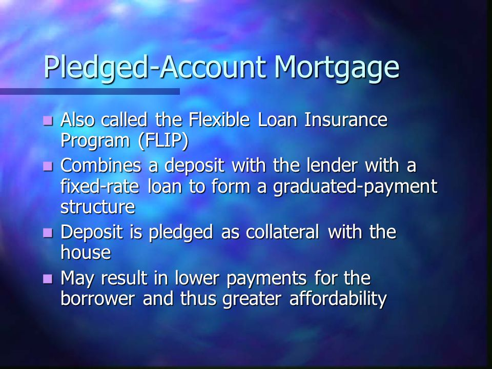 Pledged-Account Mortgage Also called the Flexible Loan Insurance Program (FLIP) Also called the Flexible Loan Insurance Program (FLIP) Combines a deposit with the lender with a fixed-rate loan to form a graduated-payment structure Combines a deposit with the lender with a fixed-rate loan to form a graduated-payment structure Deposit is pledged as collateral with the house Deposit is pledged as collateral with the house May result in lower payments for the borrower and thus greater affordability May result in lower payments for the borrower and thus greater affordability