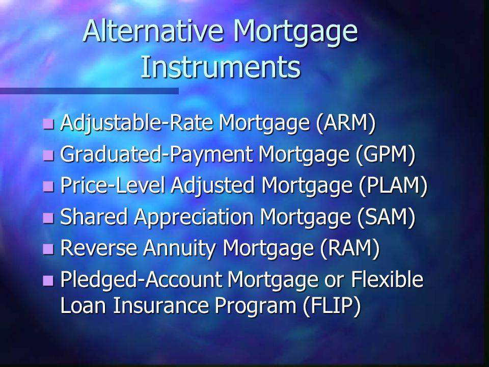 Alternative Mortgage Instruments Adjustable-Rate Mortgage (ARM) Adjustable-Rate Mortgage (ARM) Graduated-Payment Mortgage (GPM) Graduated-Payment Mort