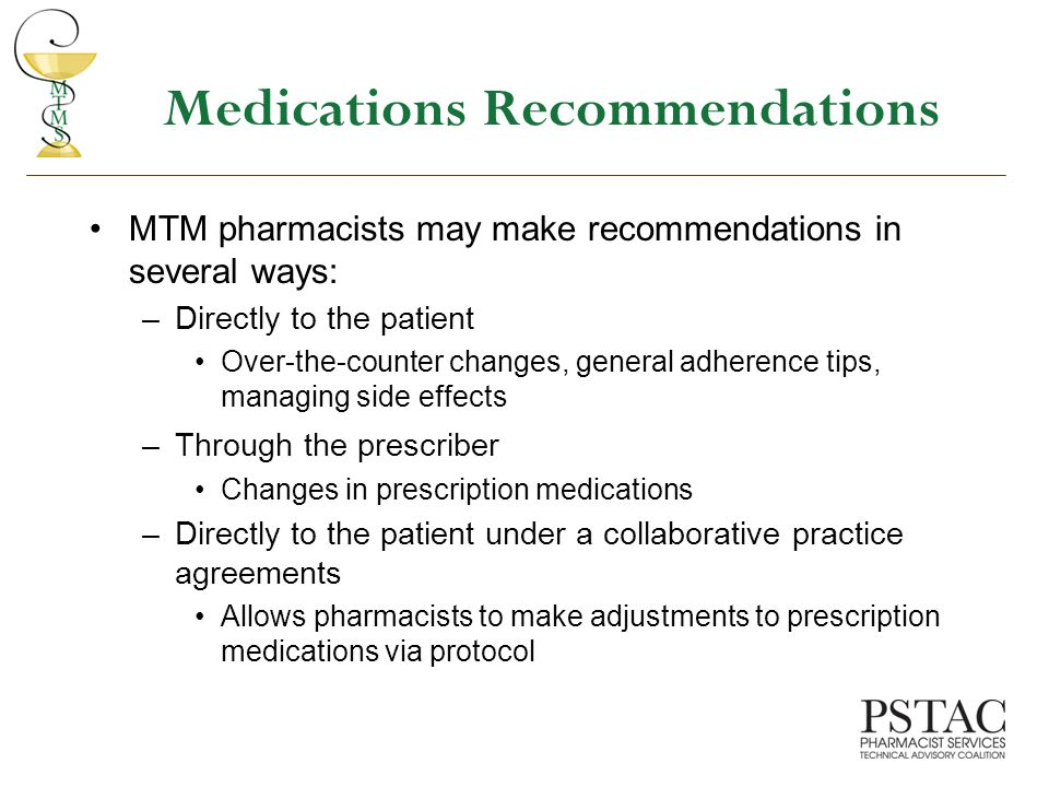 Medications Recommendations MTM pharmacists may make recommendations in several ways: –Directly to the patient Over-the-counter changes, general adherence tips, managing side effects –Through the prescriber Changes in prescription medications –Directly to the patient under a collaborative practice agreements Allows pharmacists to make adjustments to prescription medications via protocol