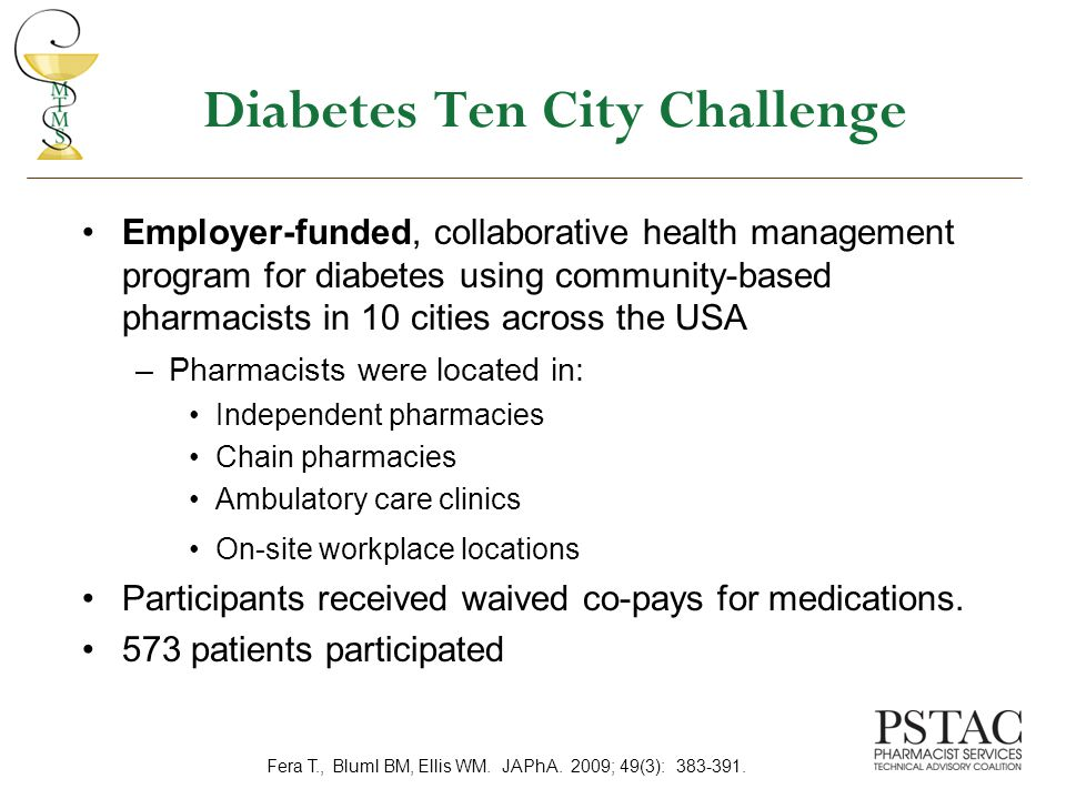 Diabetes Ten City Challenge Employer-funded, collaborative health management program for diabetes using community-based pharmacists in 10 cities across the USA –Pharmacists were located in: Independent pharmacies Chain pharmacies Ambulatory care clinics On-site workplace locations Participants received waived co-pays for medications.