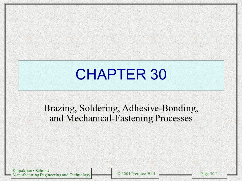 Kalpakjian Schmid Manufacturing Engineering and Technology © 2001 Prentice-Hall Page 30-1 CHAPTER 30 Brazing, Soldering, Adhesive-Bonding, and Mechani
