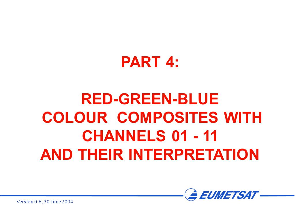 Version 0.6, 30 June 2004 PART 4: RED-GREEN-BLUE COLOUR COMPOSITES WITH CHANNELS 01 - 11 AND THEIR INTERPRETATION