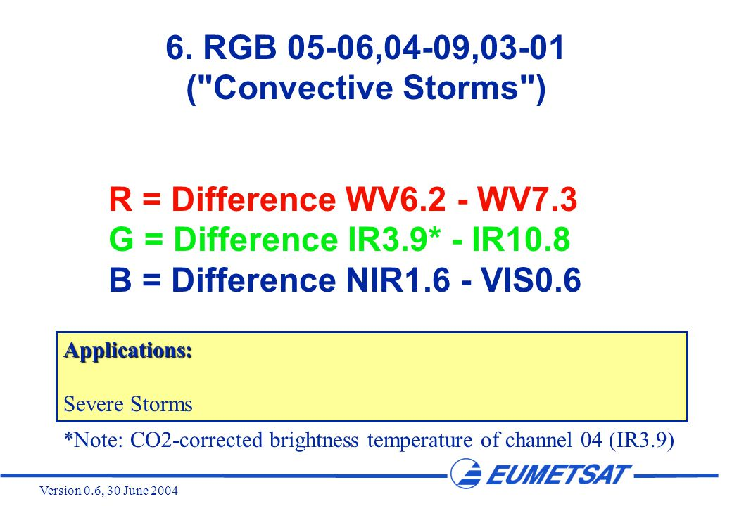 Version 0.6, 30 June 2004 R = Difference WV6.2 - WV7.3 G = Difference IR3.9* - IR10.8 B = Difference NIR1.6 - VIS0.6 6.
