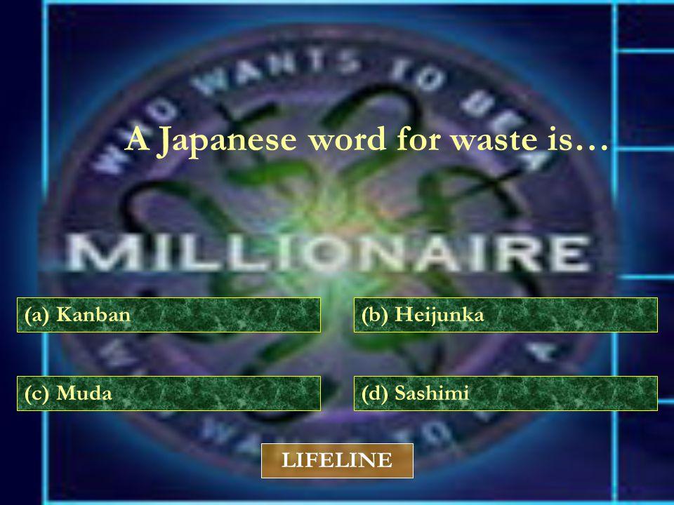 A Japanese word for waste is… (a) Kanban(b) Heijunka (c) Muda(d) Sashimi LIFELINE