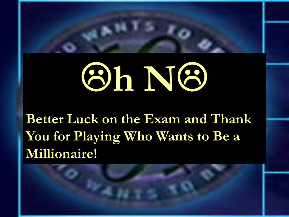  h N  Better Luck on the Exam and Thank You for Playing Who Wants to Be a Millionaire!