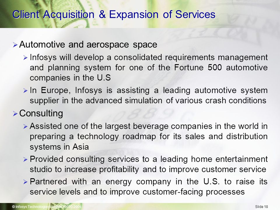 © Infosys Technologies Limited 20030-2004Slide 18 Client Acquisition & Expansion of Services  Automotive and aerospace space  Infosys will develop a consolidated requirements management and planning system for one of the Fortune 500 automotive companies in the U.S  In Europe, Infosys is assisting a leading automotive system supplier in the advanced simulation of various crash conditions  Consulting  Assisted one of the largest beverage companies in the world in preparing a technology roadmap for its sales and distribution systems in Asia  Provided consulting services to a leading home entertainment studio to increase profitability and to improve customer service  Partnered with an energy company in the U.S.