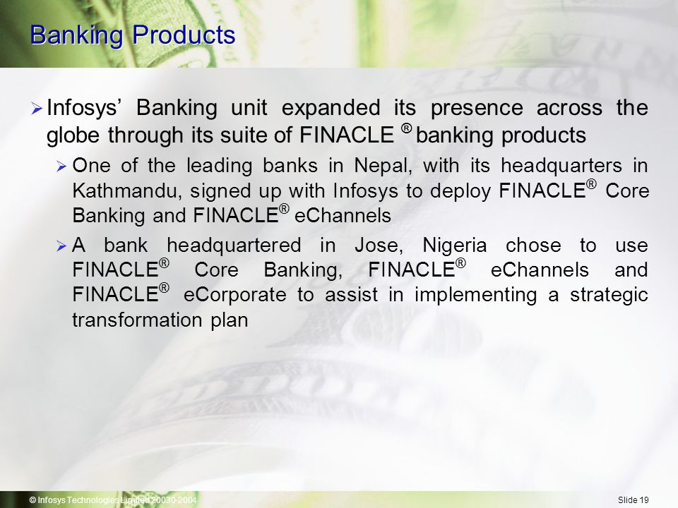 © Infosys Technologies Limited 20030-2004Slide 19 Banking Products  Infosys' Banking unit expanded its presence across the globe through its suite of FINACLE ® banking products  One of the leading banks in Nepal, with its headquarters in Kathmandu, signed up with Infosys to deploy FINACLE ® Core Banking and FINACLE ® eChannels  A bank headquartered in Jose, Nigeria chose to use FINACLE ® Core Banking, FINACLE ® eChannels and FINACLE ® eCorporate to assist in implementing a strategic transformation plan
