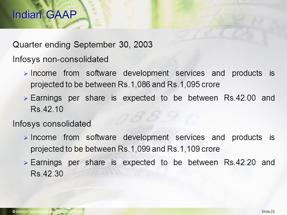 © Infosys Technologies Limited 20030-2004Slide 28 Indian GAAP Quarter ending September 30, 2003 Infosys non-consolidated  Income from software development services and products is projected to be between Rs.1,086 and Rs.1,095 crore  Earnings per share is expected to be between Rs.42.00 and Rs.42.10 Infosys consolidated  Income from software development services and products is projected to be between Rs.1,099 and Rs.1,109 crore  Earnings per share is expected to be between Rs.42.20 and Rs.42.30