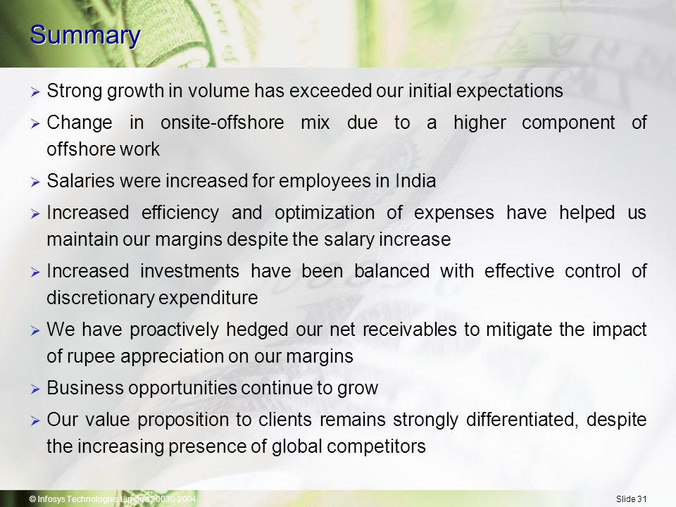 © Infosys Technologies Limited 20030-2004Slide 31 Summary  Strong growth in volume has exceeded our initial expectations  Change in onsite-offshore mix due to a higher component of offshore work  Salaries were increased for employees in India  Increased efficiency and optimization of expenses have helped us maintain our margins despite the salary increase  Increased investments have been balanced with effective control of discretionary expenditure  We have proactively hedged our net receivables to mitigate the impact of rupee appreciation on our margins  Business opportunities continue to grow  Our value proposition to clients remains strongly differentiated, despite the increasing presence of global competitors