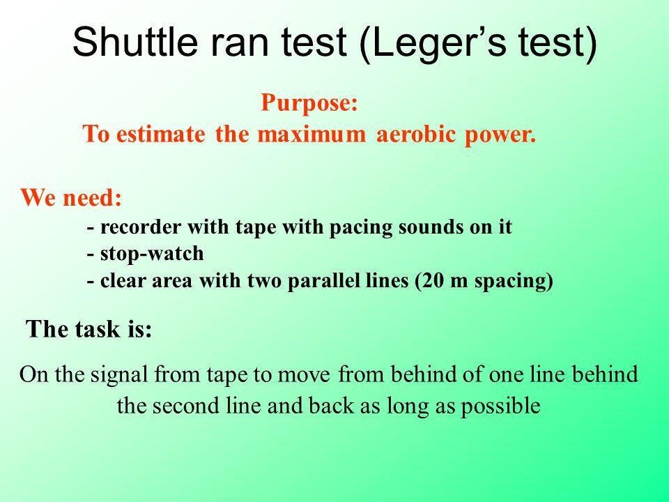 Shuttle ran test (Leger's test) Purpose: To estimate the maximum aerobic power.