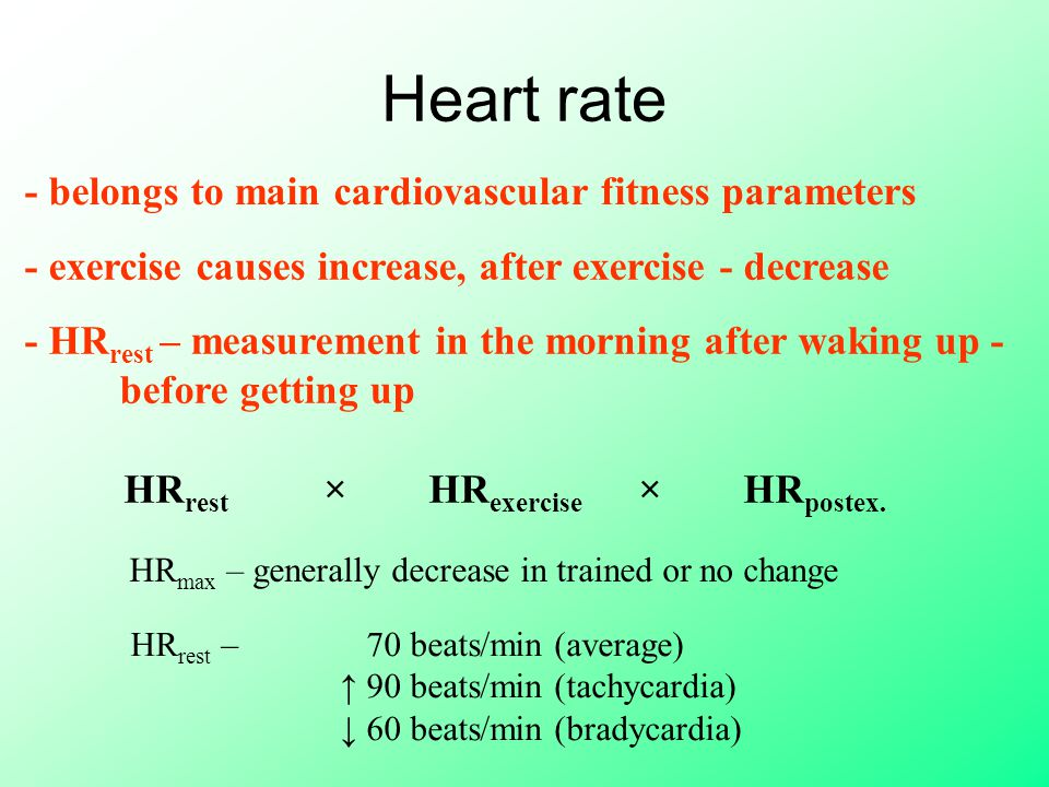 Heart rate - belongs to main cardiovascular fitness parameters HR max – generally decrease in trained or no change - exercise causes increase, after exercise - decrease - HR rest – measurement in the morning after waking up - before getting up HR rest × HR exercise × HR postex.