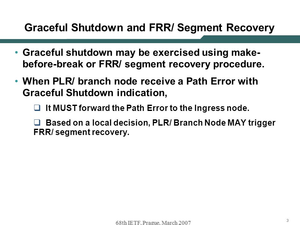 333 68th IETF, Prague, March 2007 Graceful Shutdown and FRR/ Segment Recovery Graceful shutdown may be exercised using make- before-break or FRR/ segment recovery procedure.