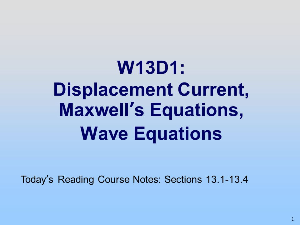 1 W13D1: Displacement Current, Maxwell's Equations, Wave Equations Today's Reading Course Notes: Sections 13.1-13.4