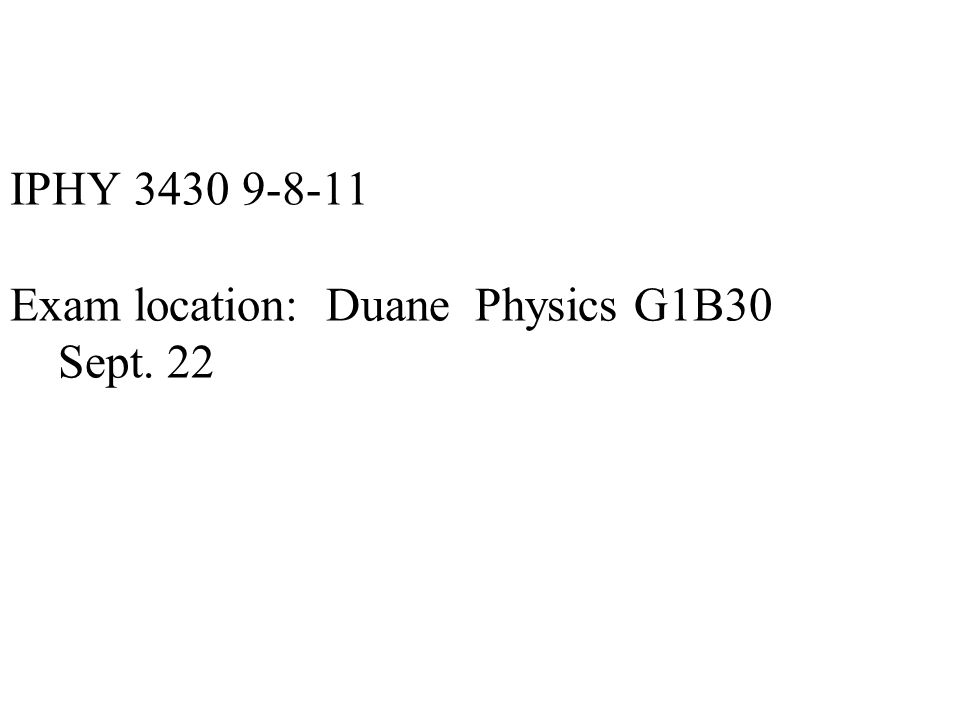 IPHY 3430 9-8-11 Exam location: Duane Physics G1B30 Sept. 22