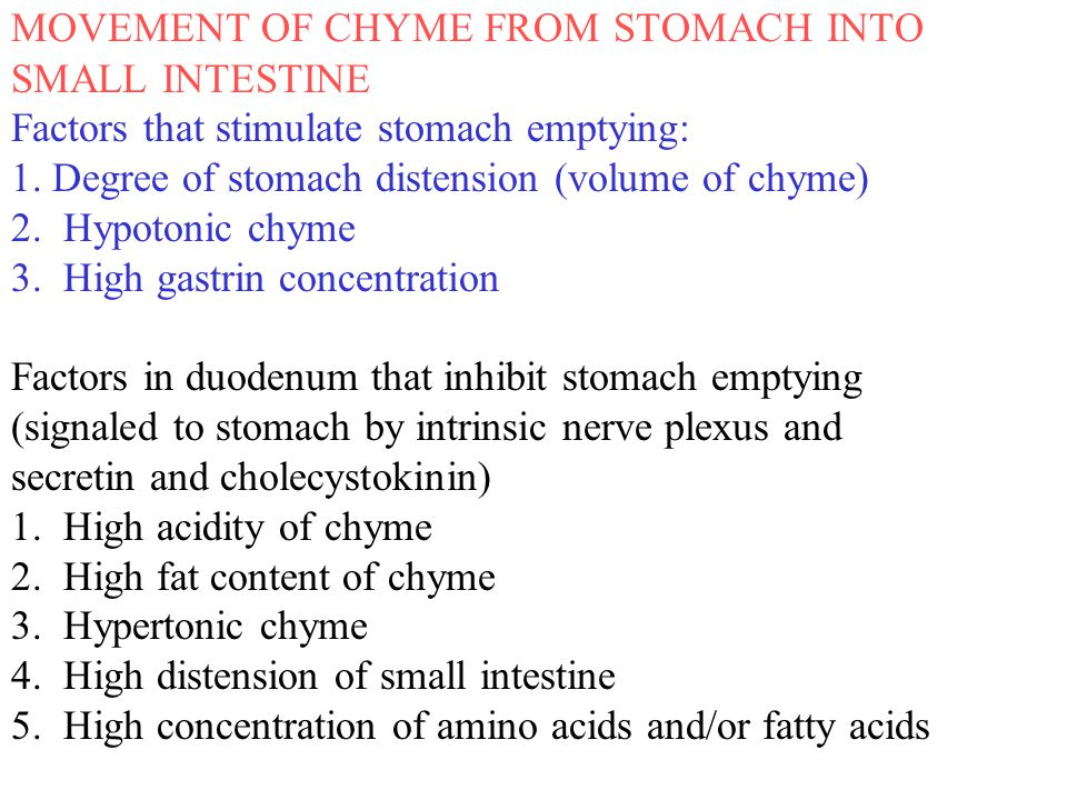 MOVEMENT OF CHYME FROM STOMACH INTO SMALL INTESTINE Factors that stimulate stomach emptying: 1. Degree of stomach distension (volume of chyme) 2. Hypo