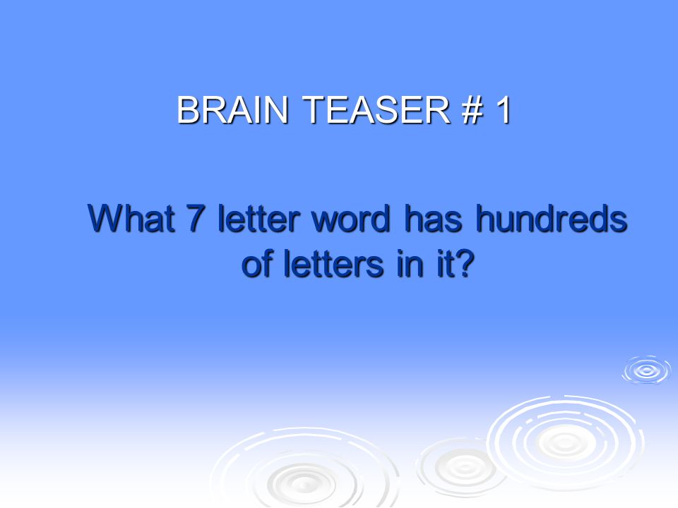 BRAIN TEASER # 1 What 7 letter word has hundreds of letters in it?