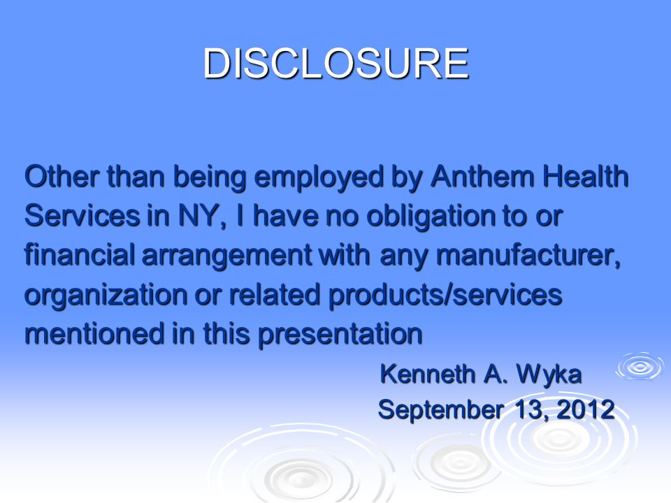 DISCLOSURE Other than being employed by Anthem Health Services in NY, I have no obligation to or financial arrangement with any manufacturer, organiza