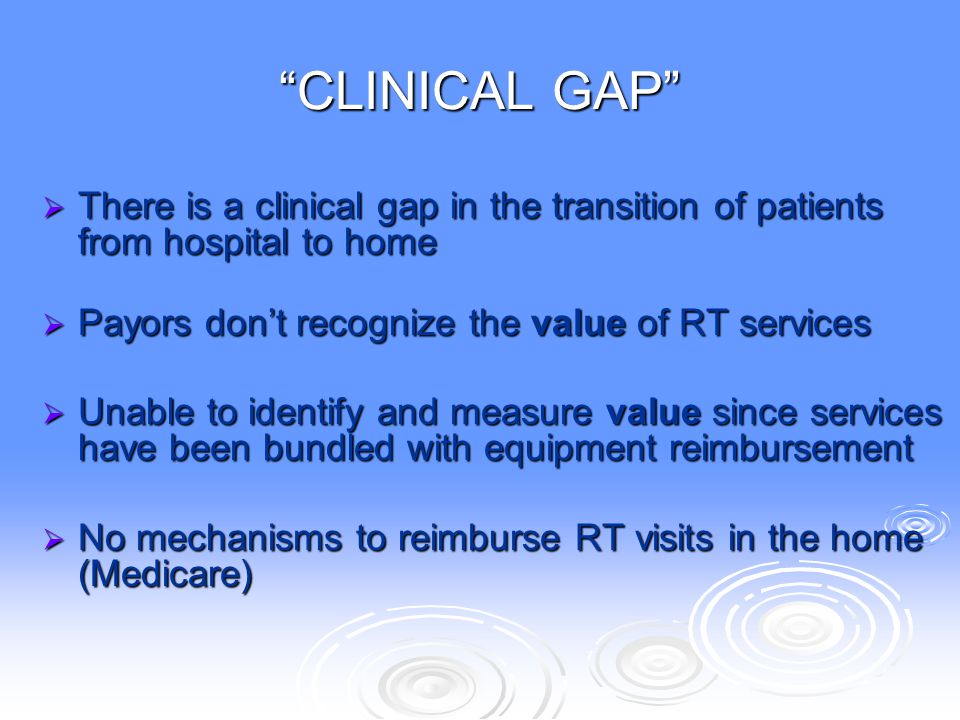 """""""CLINICAL GAP""""  There is a clinical gap in the transition of patients from hospital to home  Payors don't recognize the value of RT services  Unabl"""