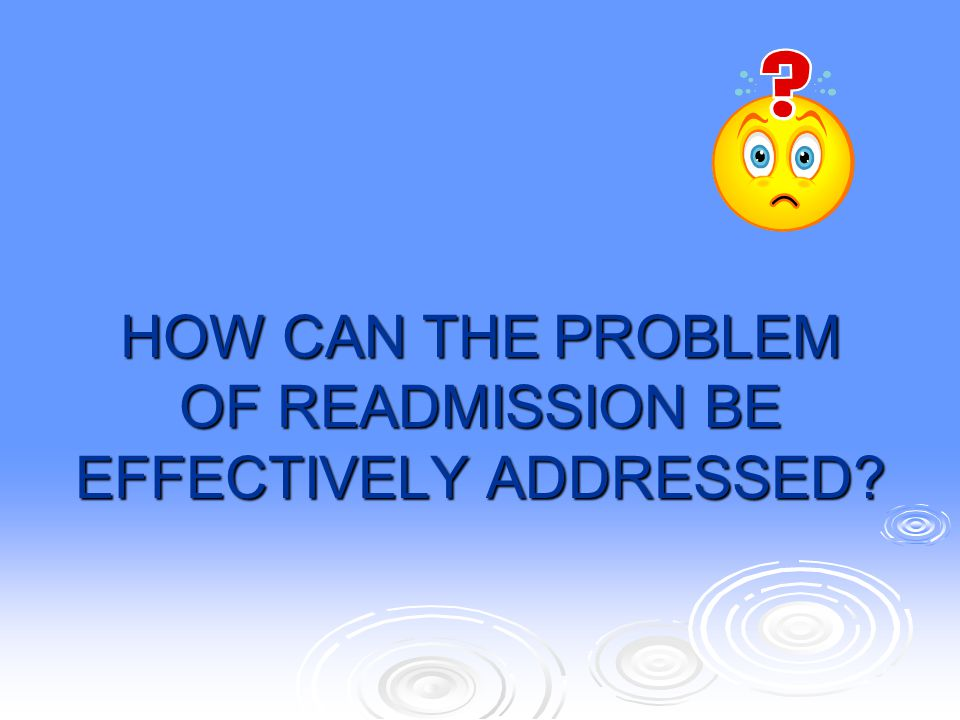 HOW CAN THE PROBLEM OF READMISSION BE EFFECTIVELY ADDRESSED?