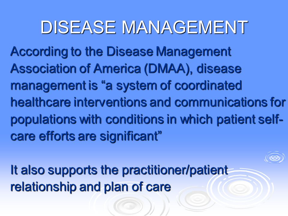 """DISEASE MANAGEMENT According to the Disease Management Association of America (DMAA), disease management is """"a system of coordinated healthcare interv"""