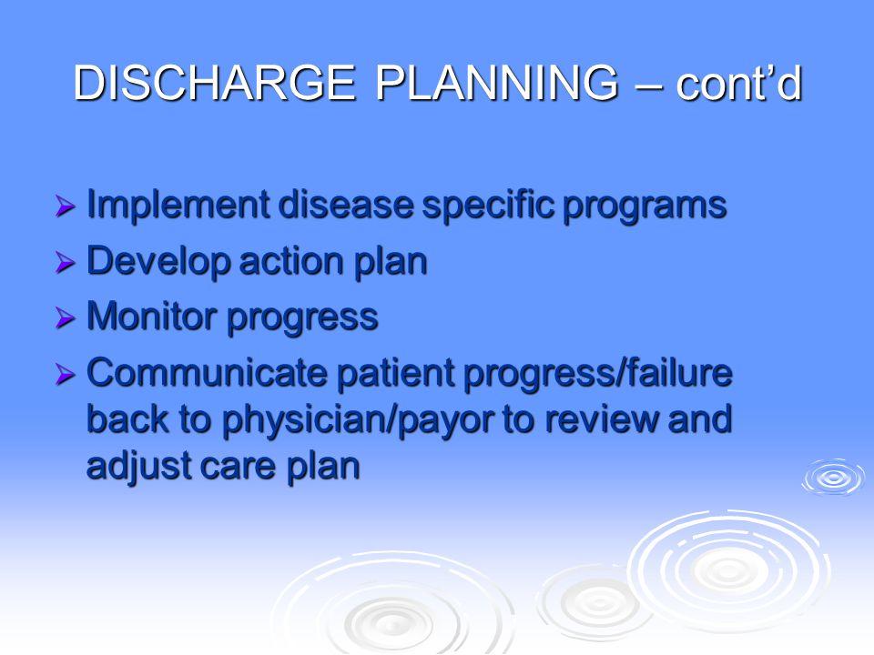 DISCHARGE PLANNING – cont'd  Implement disease specific programs  Develop action plan  Monitor progress  Communicate patient progress/failure back