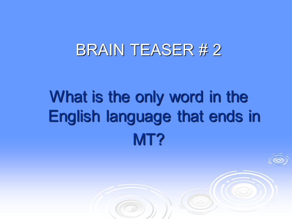BRAIN TEASER # 2 What is the only word in the English language that ends in MT?