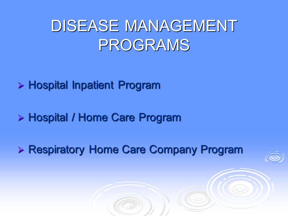 DISEASE MANAGEMENT PROGRAMS  Hospital Inpatient Program  Hospital / Home Care Program  Respiratory Home Care Company Program