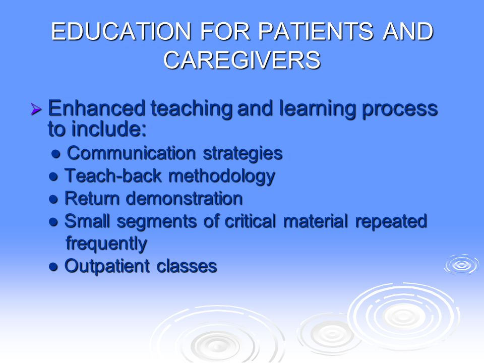 EDUCATION FOR PATIENTS AND CAREGIVERS  Enhanced teaching and learning process to include: ● Communication strategies ● Communication strategies ● Tea