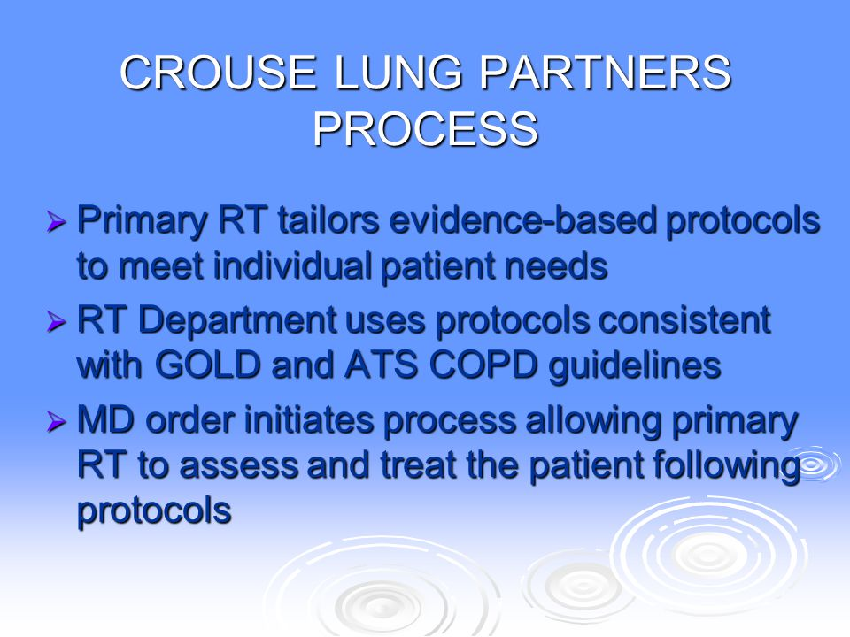 CROUSE LUNG PARTNERS PROCESS  Primary RT tailors evidence-based protocols to meet individual patient needs  RT Department uses protocols consistent
