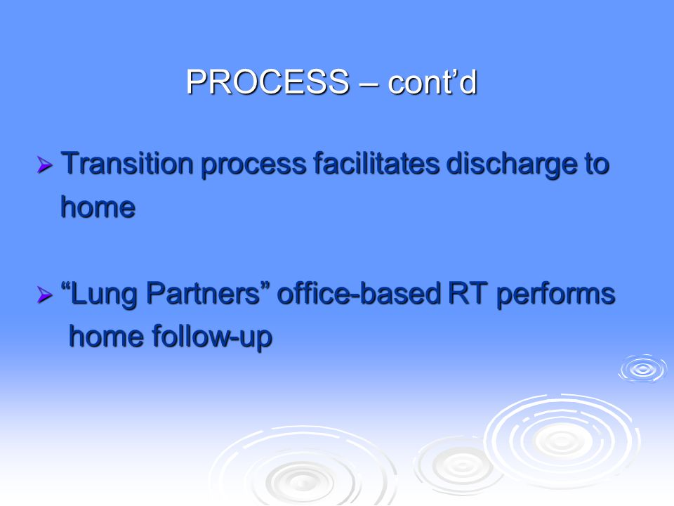 """PROCESS – cont'd  Transition process facilitates discharge to home home  """"Lung Partners"""" office-based RT performs home follow-up home follow-up"""
