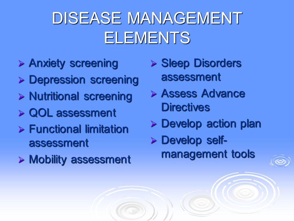 DISEASE MANAGEMENT ELEMENTS  Anxiety screening  Depression screening  Nutritional screening  QOL assessment  Functional limitation assessment  M