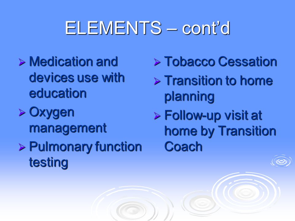ELEMENTS – cont'd  Medication and devices use with education  Oxygen management  Pulmonary function testing  Tobacco Cessation  Transition to hom