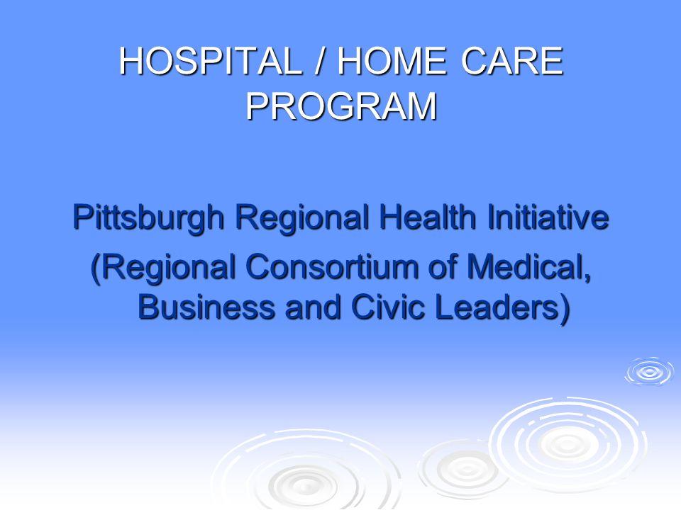 HOSPITAL / HOME CARE PROGRAM Pittsburgh Regional Health Initiative (Regional Consortium of Medical, Business and Civic Leaders)