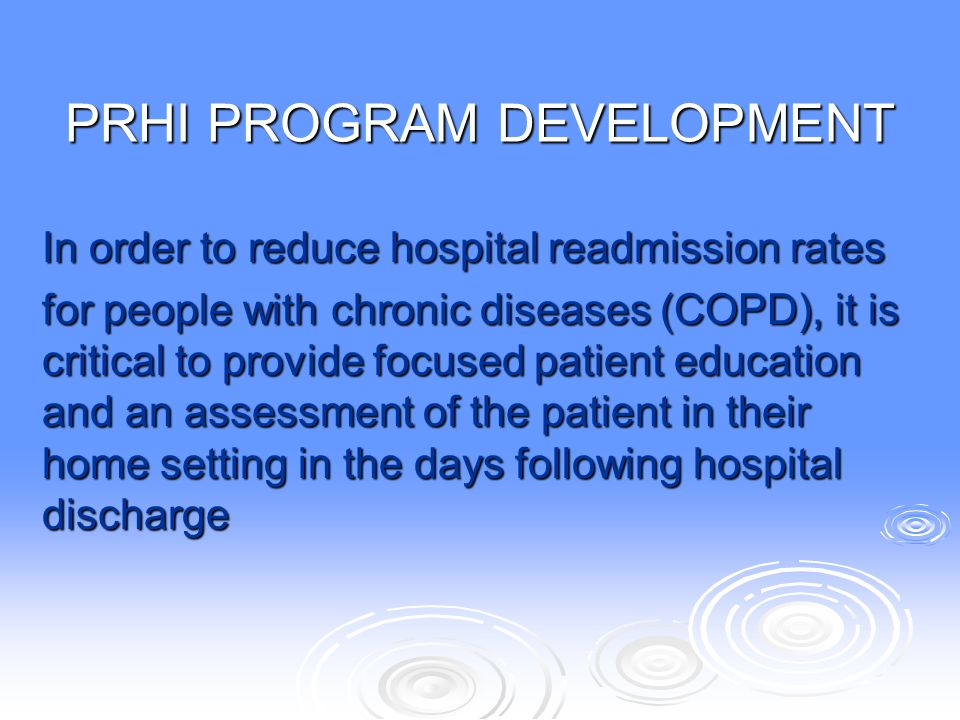 PRHI PROGRAM DEVELOPMENT In order to reduce hospital readmission rates for people with chronic diseases (COPD), it is critical to provide focused pati