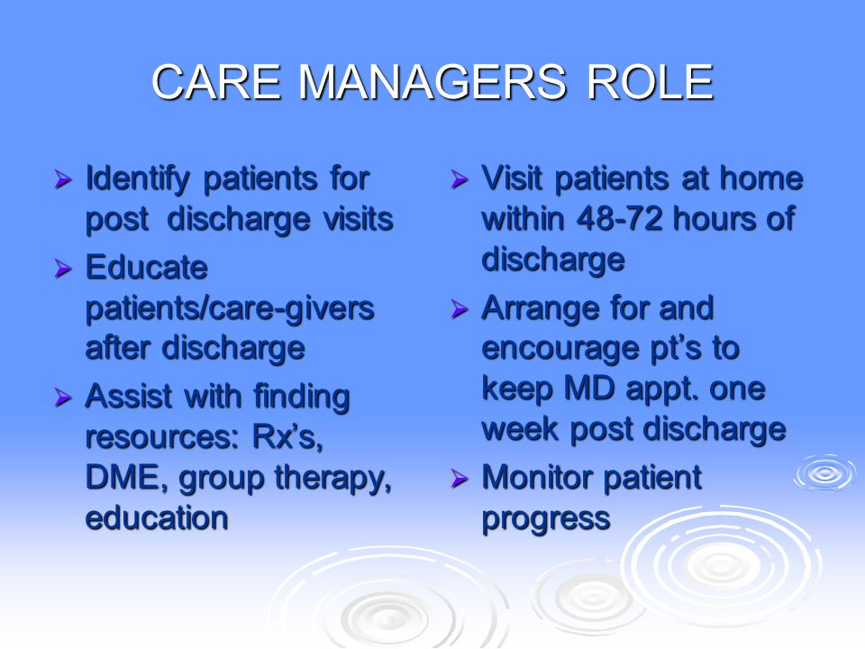 CARE MANAGERS ROLE  Identify patients for post discharge visits  Educate patients/care-givers after discharge  Assist with finding resources: Rx's,