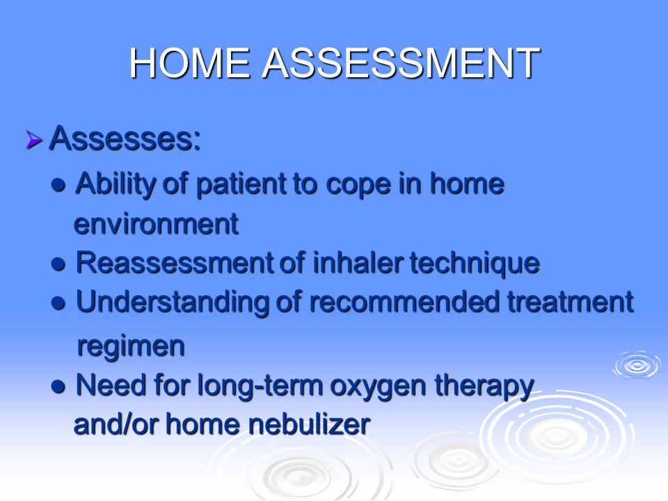 HOME ASSESSMENT  Assesses: ● Ability of patient to cope in home environment environment ● Reassessment of inhaler technique ● Understanding of recomm