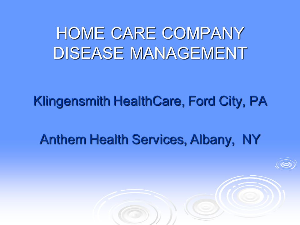 HOME CARE COMPANY DISEASE MANAGEMENT Klingensmith HealthCare, Ford City, PA Anthem Health Services, Albany, NY