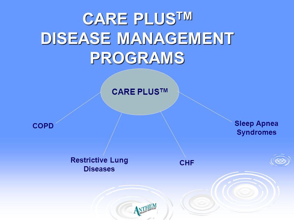 CARE PLUS TM DISEASE MANAGEMENT PROGRAMS CARE PLUS TM COPD Restrictive Lung Diseases CHF Sleep Apnea Syndromes