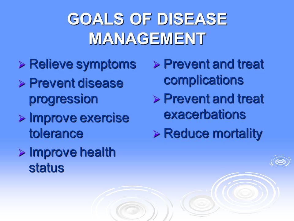 GOALS OF DISEASE MANAGEMENT  Relieve symptoms  Prevent disease progression  Improve exercise tolerance  Improve health status  Prevent and treat