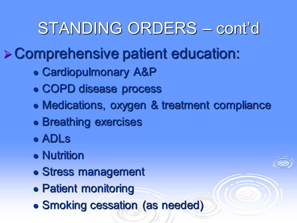 STANDING ORDERS – cont'd  Comprehensive patient education: ● Cardiopulmonary A&P ● COPD disease process ● Medications, oxygen & treatment compliance