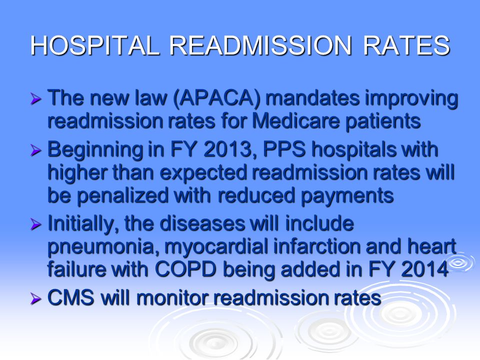 READMISSION RATES – cont'd  Readmission rate refers to patients who are readmitted to the same facility after being previously discharged from that facility for the same medical condition  Medicare will be using a 30 day time frame  Hospitals will need to address this issue in order to maintain financial stability Question: Weren't diagnostic related groups (DRGs) Question: Weren't diagnostic related groups (DRGs) supposed to have addressed all of this supposed to have addressed all of this back in the 1980s.